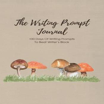 The Writing Prompt Journal: 100 Days Of Writing Prompts To